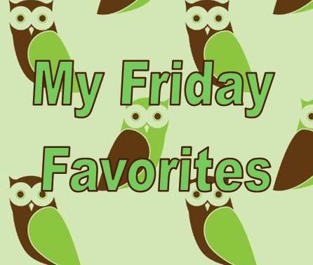My Friday Favorites