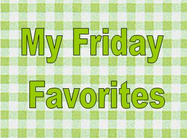 My Friday Favorites